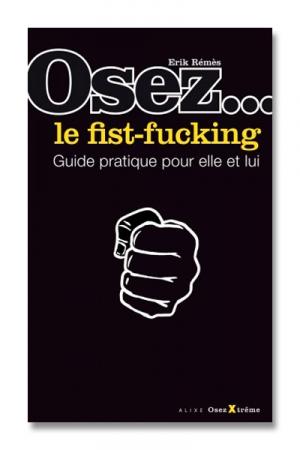 Osez... le fist fucking - Fist Fucking - le mode d'emploi, une explication pr�cise et d�taill�e de cette pratique sexuelle.