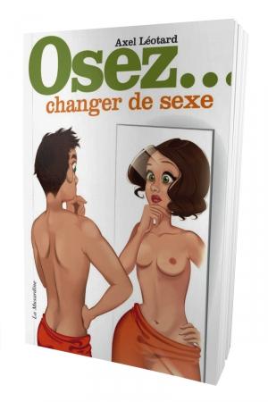 Osez Changer de Sexe - Soyez vous même : voici le guide pour changer de sexe. Vous vous sentez un homme dans une peau femme ou vice versa ? Ce livre vous aide dans votre processus psychologique pour changer d'identité.