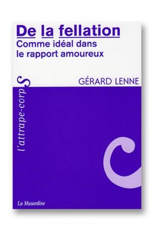 De la fellation - Gérard Lenne écrit sur la fellation, idéal dans le couple par le plaisir qu'elle donne, l'intimité qu'elle partage et la diversité des lieux ou elle peut s'exprimer. Face aux réticences et aux interdits, la fellation reste.